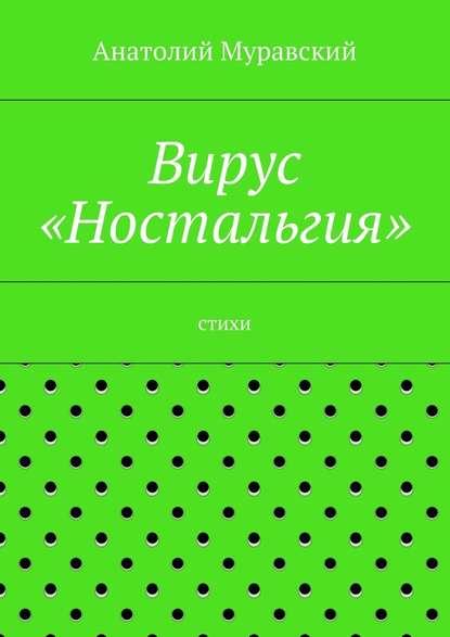 Анатолий Александрович Муравский Вирус «Ностальгия»