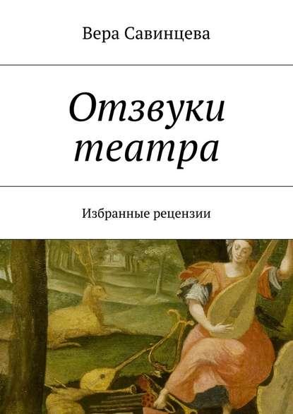 Вера Савинцева Отзвуки театра. Избранные рецензии цена 2017