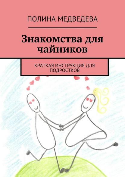 Полина Романовна Медведева Знакомства для чайников. Краткая инструкция для подростков