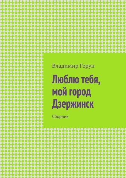 Владимир Герун Люблю тебя, мой город Дзержинск. Сборник владимир герун влюблён влюблён я беспробудно глаза любимой воркута и дзержинск…