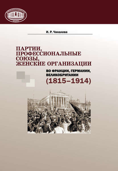 И. Р. Чикалова Партии, профессиональные союзы, женские организации Франции, Германии, Великобритании (1815–1914)