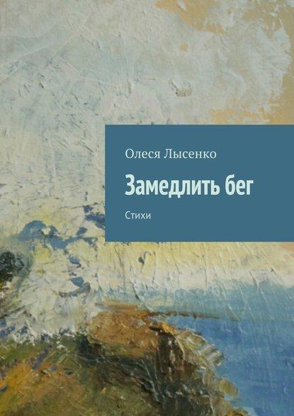 Олеся Лысенко Замедлить бег. Стихи