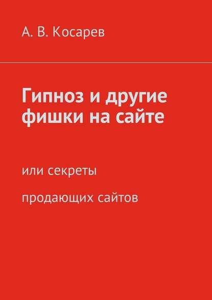 Анатолий Владимирович Косарев Гипноз и другие фишки на сайте. или секреты продающих сайтов