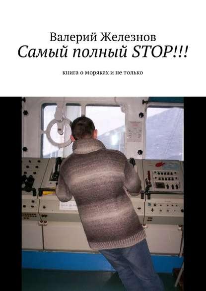 Валерий Юрьевич Железнов Самый полный STOP!!! книга оморяках инетолько валерий железнов дважды олюбви