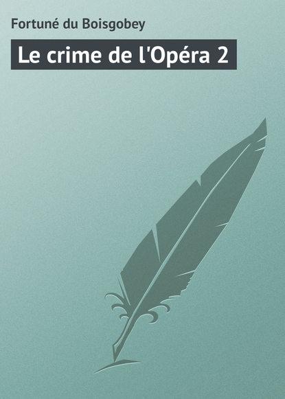 Fortuné du Boisgobey Le crime de l'Opéra 2 du boisgobey fortuné the red lottery ticket