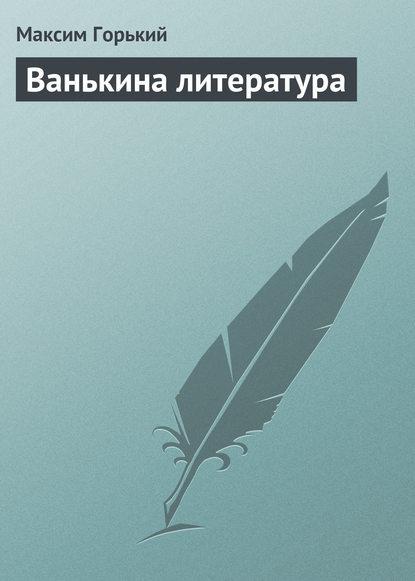 Максим Горький Ванькина литература максим горький наша литература – влиятельнейшая литература в мире