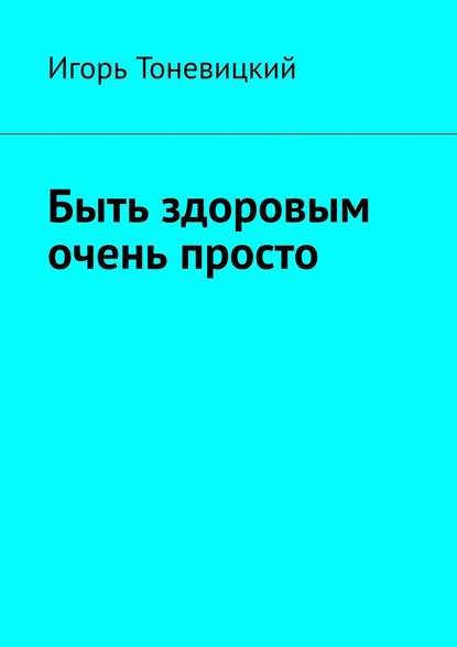 Игорь Тоневицкий Быть здоровым очень просто игорь николаевич тоневицкий удачные линии жизни
