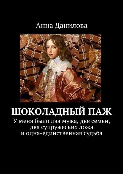 Анна Данилова Шоколадныйпаж. У меня два мужа, две семьи, два супружеских ложа и одна-единственная судьба