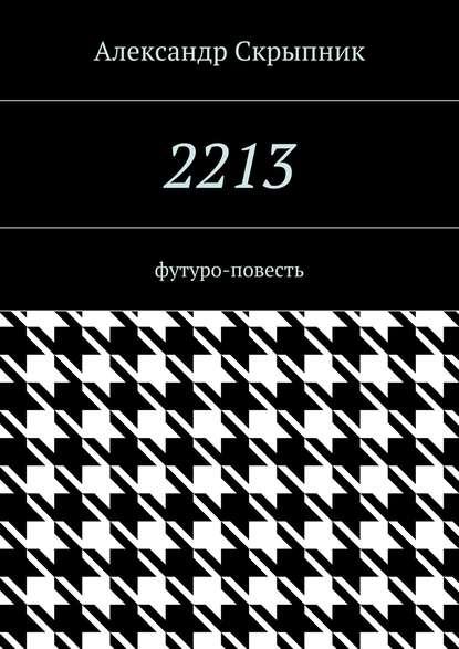 Александр Павлович Скрыпник 2213. футуро-повесть