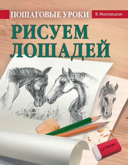 Виктория Мазовецкая Пошаговые уроки рисования. Рисуем лошадей пошаговые уроки рисования рисуем лошадей