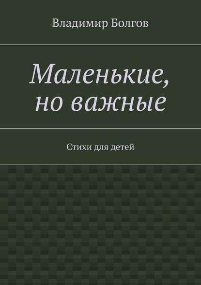 Владимир Болгов Маленькие, новажные. Стихи для детей илья евгеньевич болгов диссонанс