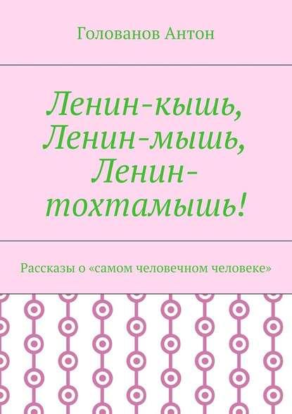 Голованов Антон Ленин-кышь, Ленин-мышь, Ленин-тохтамышь! Рассказы о«самом человечном человеке» людмила попова ленин возвращается призраки острова капри