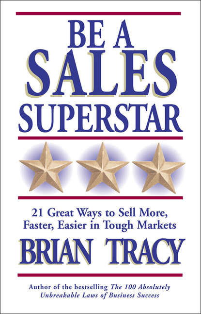 Брайан Трейси Be a Sales Superstar. 21 Great Ways to Sell More, Faster, Easier in Tough Markets lambert brian sales chaos using agility selling to think and sell differently