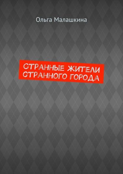Ольга Малашкина Странные жители странного города