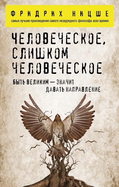 Фридрих Вильгельм Ницше. Человеческое, слишком человеческое
