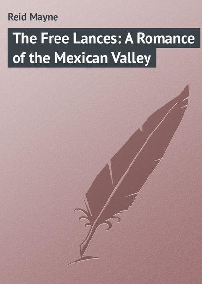 Майн Рид The Free Lances: A Romance of the Mexican Valley майн рид the headless horseman a strange tale of texas