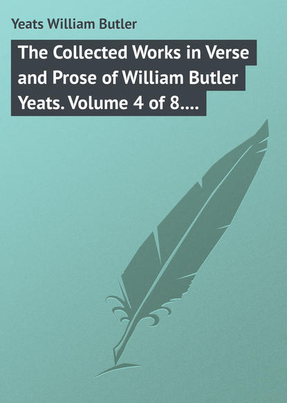 William Butler Yeats The Collected Works in Verse and Prose of William Butler Yeats. Volume 4 of 8. The Hour-glass. Cathleen ni Houlihan. The Golden Helmet. The Irish Dramatic Movement william torrey harris the journal of speculative philosophy volume 4