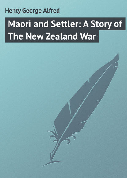 Henty George Alfred Maori and Settler: A Story of The New Zealand War henty george alfred out with garibaldi a story of the liberation of italy