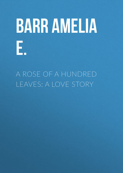 Barr Amelia E. A Rose of a Hundred Leaves: A Love Story