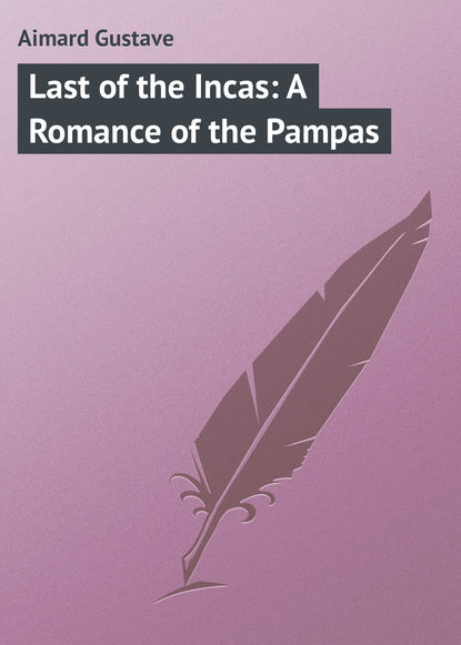 Gustave Aimard Last of the Incas: A Romance of the Pampas gustave aimard the prairie flower a tale of the indian border