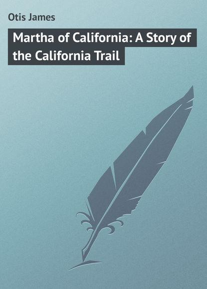 Фото - Otis James Martha of California: A Story of the California Trail otis james the minute boys of boston