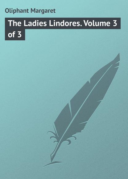 Маргарет Олифант The Ladies Lindores. Volume 3 of 3 маргарет олифант the sorceress volume 1 of 3