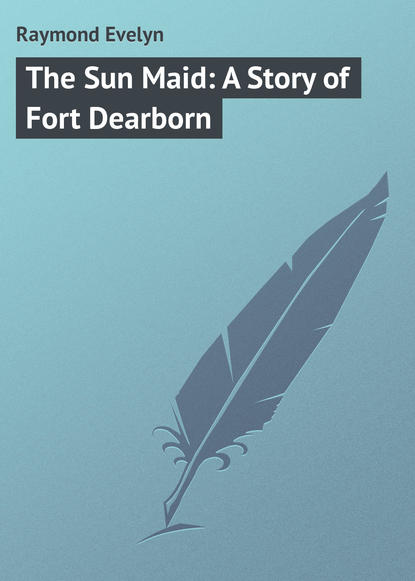 Raymond Evelyn The Sun Maid: A Story of Fort Dearborn raymond evelyn jessica the heiress