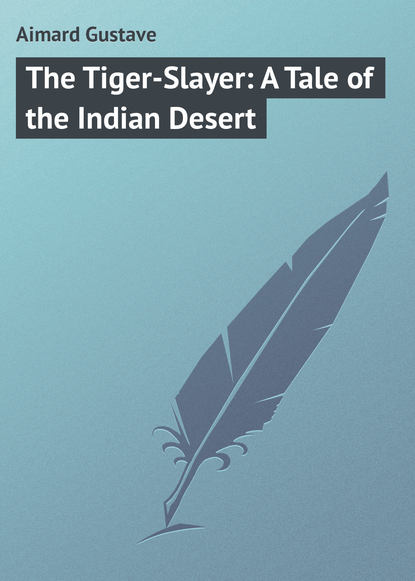 Gustave Aimard The Tiger-Slayer: A Tale of the Indian Desert gustave aimard the prairie flower a tale of the indian border
