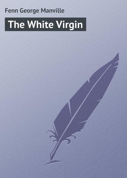 Fenn George Manville The White Virgin fenn george manville the parson o dumford