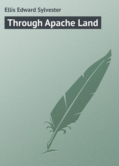 Ellis Edward Sylvester Through Apache Land ellis edward sylvester wyoming