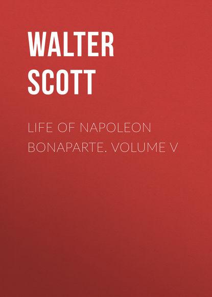 Вальтер Скотт Life of Napoleon Bonaparte. Volume V недорого