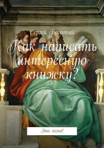 Сергей Богатый Как написать интересную книжку? Это легко!