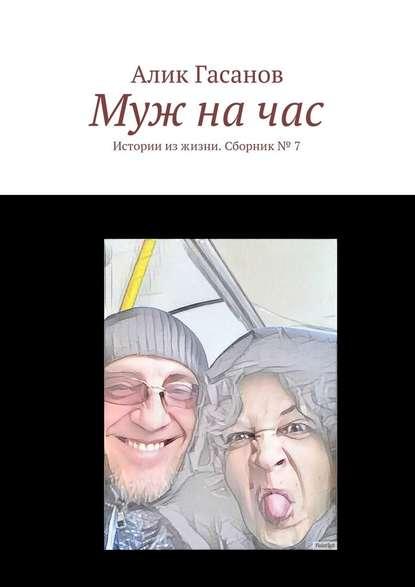 Фото - Алик Гасанов Муж начас. Истории изжизни. Сборник№ 7 алик гасанов как мы с