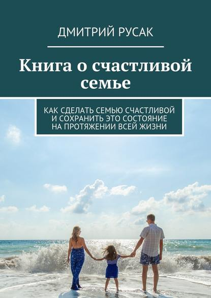 Книга о счастливой семье. Как сделать семью