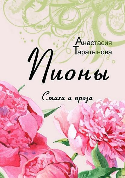Фото - Анастасия Таратынова Пионы. Стихи и проза тамара сальникова авторская весна стихи и проза