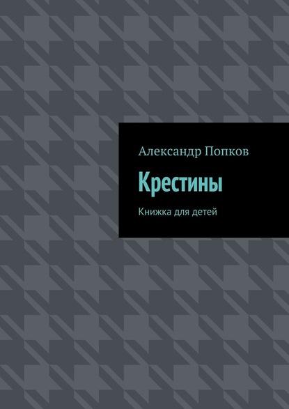 Фото - Александр Григорьевич Попков Крестины. Книжка для детей я не бог я его подрядчик