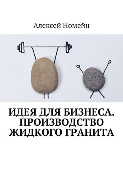 Алексей Номейн Идея для бизнеса. Производство жидкого гранита алексей номейн секреты онлайн бизнеса и профессий