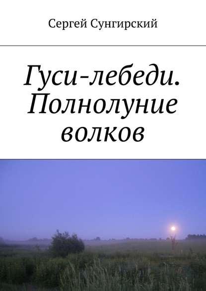 Сергей Вячеславович Сунгирский Гуси-лебеди. Полнолуние волков