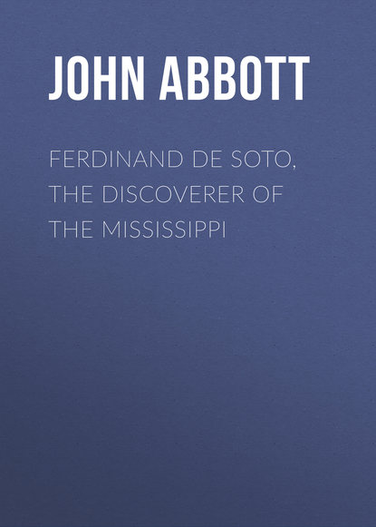 Abbott John Stevens Cabot Ferdinand De Soto, The Discoverer of the Mississippi abbott john stevens cabot the child at home the principles of filial duty familiarly illustrated