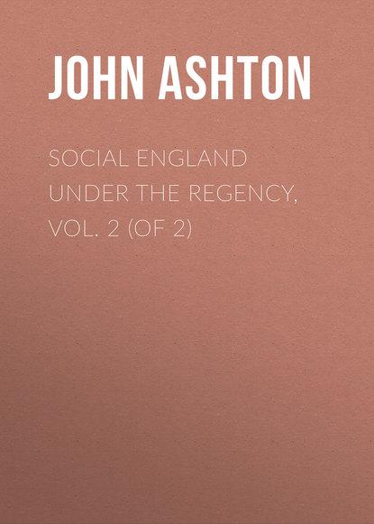 Ashton John Social England under the Regency, Vol. 2 (of 2)