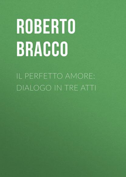 Фото - Bracco Roberto Il perfetto amore: Dialogo in tre atti блейк пирс il look perfetto