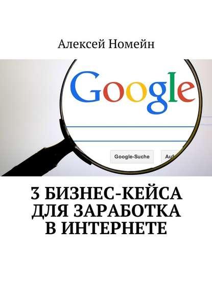 Алексей Номейн 3бизнес-кейса для заработка вИнтернете недорого