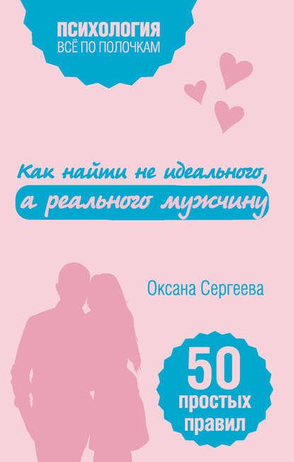 Фото - Оксана Сергеева Как найти не идеального, а реального мужчину. 50 простых правил оксана сергеева как научиться разбираться в людях 49 простых правил