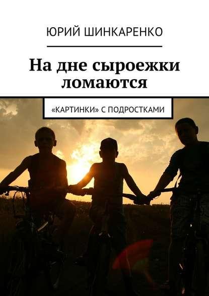 Надне сыроежки ломаются. «Картинки» сподростками - Шинкаренко Юрий