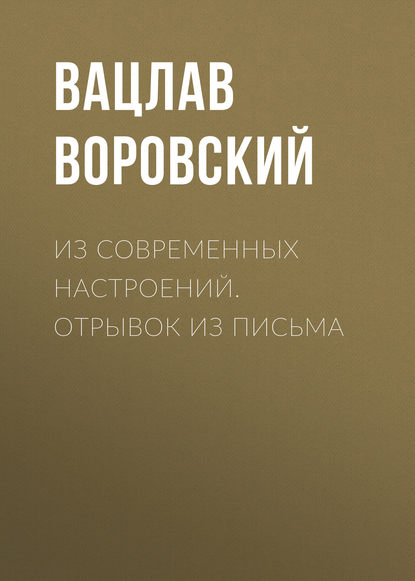 Фото - Вацлав Воровский Из современных настроений. Отрывок из письма вацлав воровский мысли вслух 19 февраля 1910 г