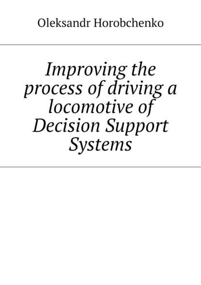 Oleksandr Horobchenko Improving the process of driving a locomotive of Decision Support Systems oleksandr horobchenko improving the process of driving a locomotive of decision support systems