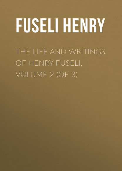Fuseli Henry The Life and Writings of Henry Fuseli, Volume 2 (of 3) jethro bithell life and writings of maurice maeterlinck