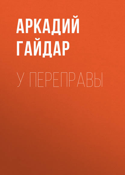 Аркадий Гайдар У переправы