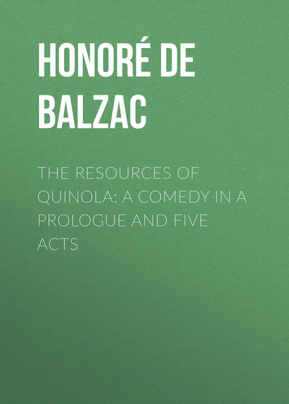 Оноре де Бальзак The Resources of Quinola: A Comedy in a Prologue and Five Acts