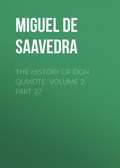 Фото - Мигель де Сервантес Сааведра The History of Don Quixote, Volume 2, Part 37 мигель де сервантес сааведра the history of don quixote volume 2 part 23